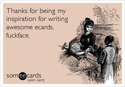 Thanks for being my inspiration for writing awesome ecards, fuckface.