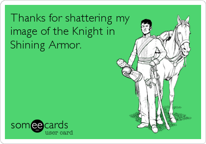 Thanks for shattering my  image of the Knight in Shining Armor.