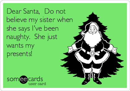Dear Santa,  Do not believe my sister when she says I've been naughty.  She just wants my presents!