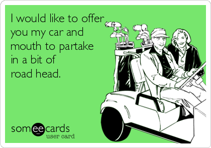 I would like to offer you my car and mouth to partake in a bit of road head.