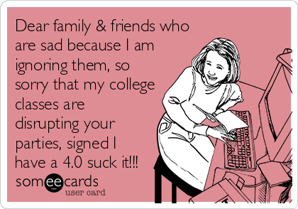 Dear family & friends who are sad because I am ignoring them, so sorry that my college classes are disrupting your parties, signed I have a 4.0 suck it!!!