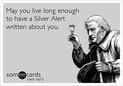 May you live long enough to have a Silver Alert written about you.