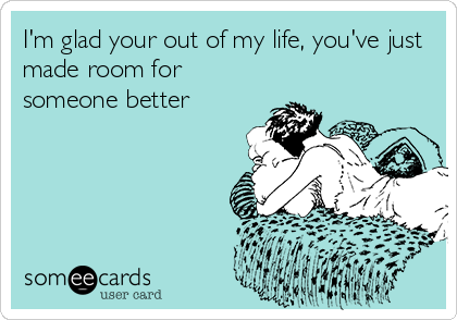 I'm glad your out of my life, you've just made room for someone better