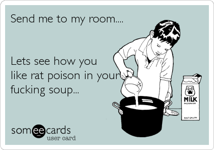 Send me to my room....   Lets see how you like rat poison in your fucking soup...