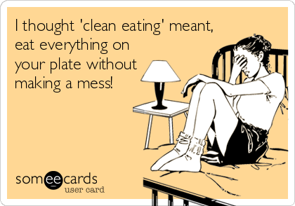 I thought 'clean eating' meant, eat everything on your plate without making a mess!