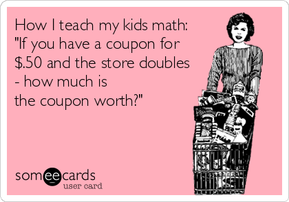 """How I teach my kids math:  """"If you have a coupon for $.50 and the store doubles - how much is  the coupon worth?"""""""