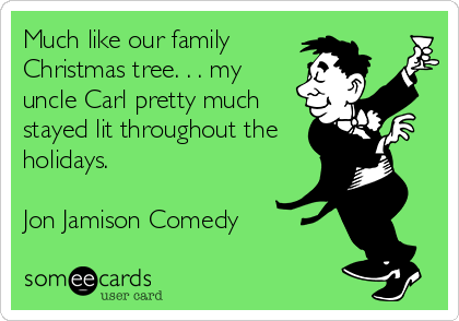 Much like our family Christmas tree. . . my uncle Carl pretty much stayed lit throughout the holidays.  Jon Jamison Comedy