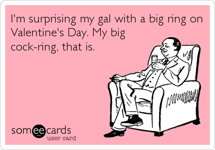 I'm surprising my gal with a big ring on Valentine's Day. My big cock-ring, that is.