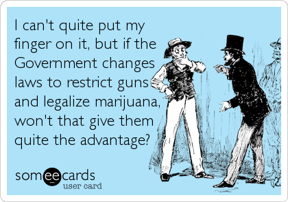 I can't quite put my finger on it, but if the Government changes laws to restrict guns and legalize marijuana, won't that give them quite the advantage?