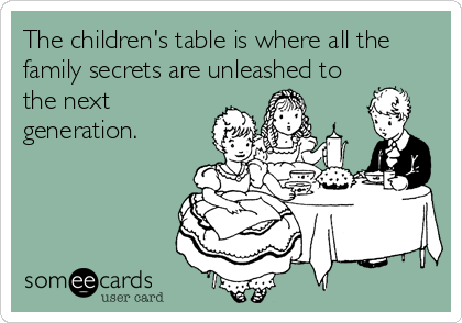 The children's table is where all the family secrets are unleashed to the next generation.