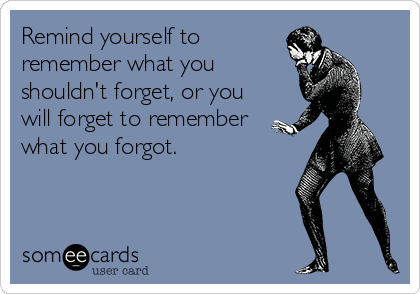 Remind yourself to remember what you shouldn't forget, or you will forget to remember what you forgot.