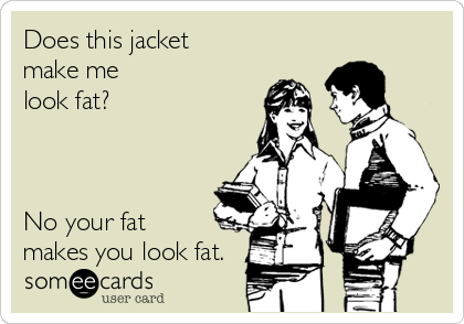Does this jacket make me look fat?    No your fat makes you look fat.