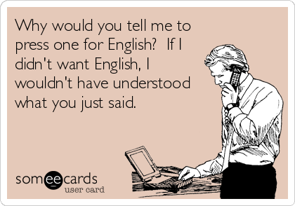 Why would you tell me to press one for English?  If I didn't want English, I wouldn't have understood what you just said.