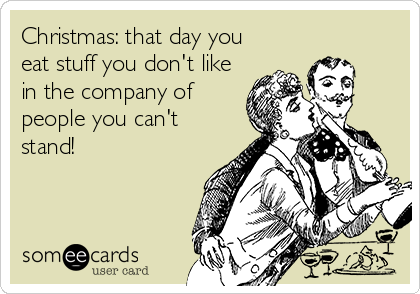 Christmas: that day you eat stuff you don't like in the company of people you can't stand!