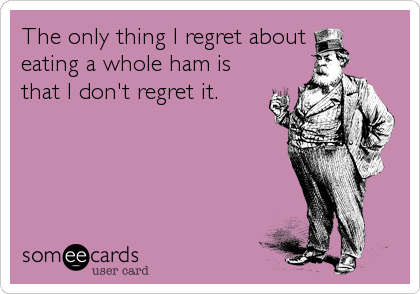 The only thing I regret about  eating a whole ham is that I don't regret it.