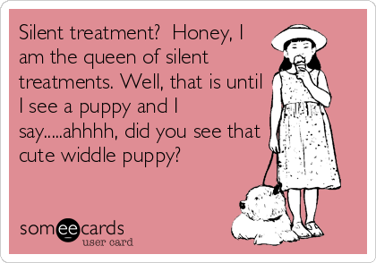 Silent treatment?  Honey, I am the queen of silent    treatments. Well, that is until I see a puppy and I say.....ahhhh, did you see that cute widdle puppy?
