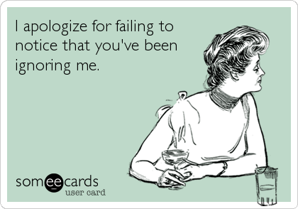 I apologize for failing to notice that you've been ignoring me.
