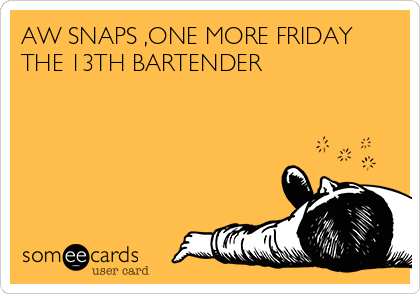AW SNAPS ,ONE MORE FRIDAY THE 13TH BARTENDER