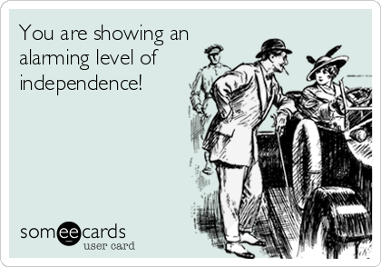 You are showing an alarming level of independence!