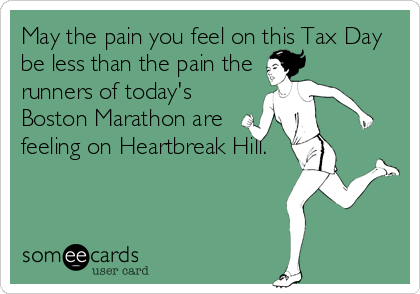May the pain you feel on this Tax Day be less than the pain the runners of today's Boston Marathon are feeling on Heartbreak Hill.