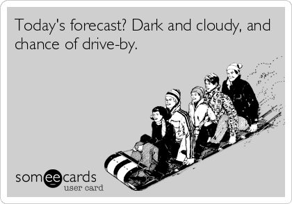 Today's forecast? Dark and cloudy, and chance of drive-by.