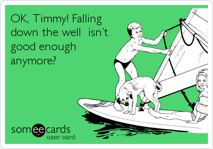 OK, Timmy! Falling down the well  isn't good enough anymore?