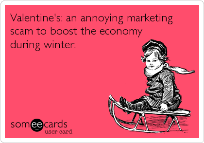 Valentine's: an annoying marketing scam to boost the economy during winter.