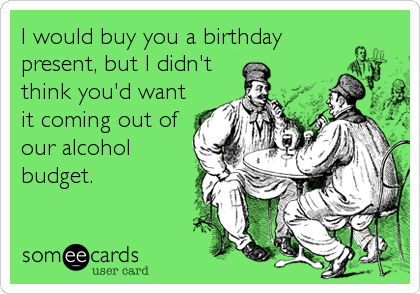 I would buy you a birthday present, but I didn't think you'd want it coming out of our alcohol budget.