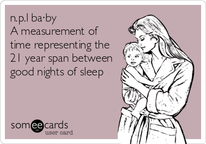 n.p.l ba·by  A measurement of time representing the 21 year span between good nights of sleep