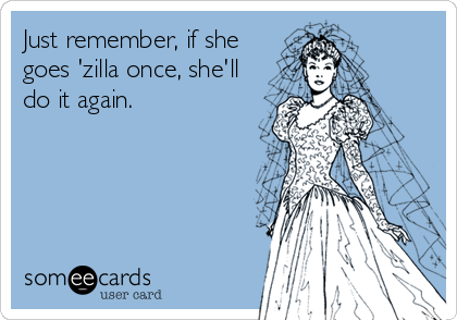 Just remember, if she goes 'zilla once, she'll do it again.