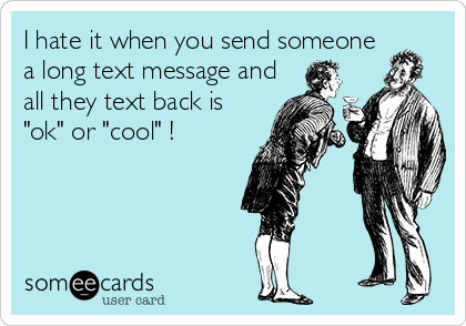 "I hate it when you send someone a long text message and all they text back is ""ok"" or ""cool"" !"
