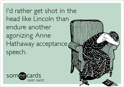 I'd rather get shot in the head like Lincoln than endure another agonizing Anne Hathaway acceptance speech.