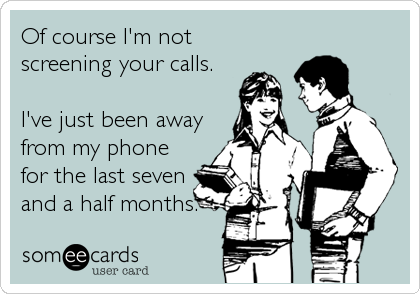 Of course I'm not  screening your calls.  I've just been away from my phone for the last seven and a half months.