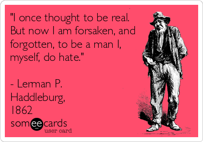 """""""I once thought to be real. But now I am forsaken, and forgotten, to be a man I, myself, do hate.""""  - Lerman P. Haddleburg,  1862"""