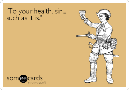 """""""To your health, sir..... such as it is."""""""