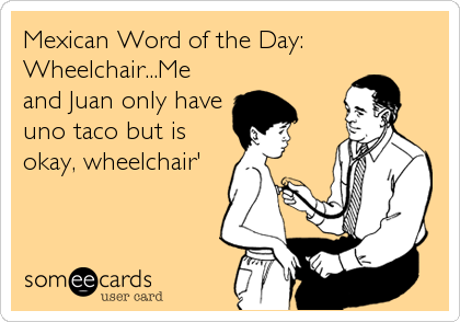 Mexican Word of the Day: Wheelchair...Me and Juan only have uno taco but is okay, wheelchair'