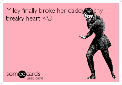 Miley finally broke her daddy's achy breaky heart <\3