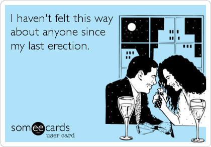 I haven't felt this way about anyone since my last erection.