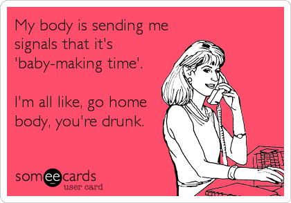 My body is sending me signals that it's 'baby-making time'.  I'm all like, go home body, you're drunk.