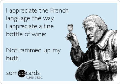 I appreciate the French language the way I appreciate a fine bottle of wine:  Not rammed up my butt.