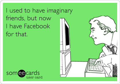 I used to have imaginary friends, but now I have Facebook for that.