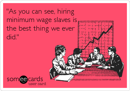 """""""As you can see, hiring minimum wage slaves is the best thing we ever  did."""""""