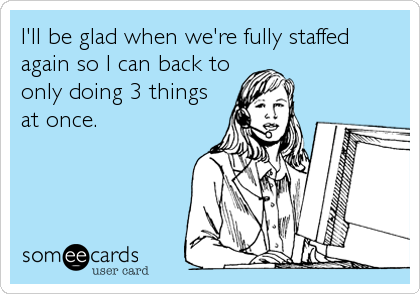 I'll be glad when we're fully staffed again so I can back to only doing 3 things at once.