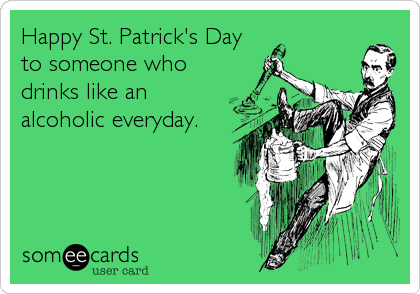 Happy St. Patrick's Day to someone who drinks like an alcoholic everyday.