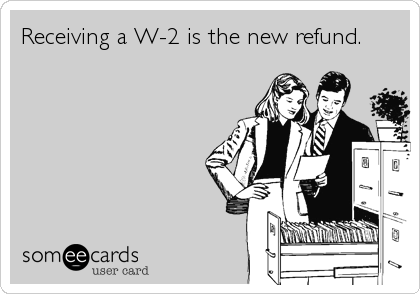 Receiving a W-2 is the new refund.