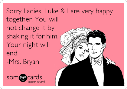 Sorry Ladies, Luke & I are very happy together. You will not change it by shaking it for him. Your night will end. -Mrs. Bryan