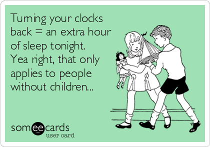 Turning your clocks back = an extra hour of sleep tonight. Yea right, that only applies to people without children...