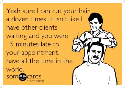 Yeah sure I can cut your hair a dozen times. It isn't like I have other clients waiting and you were 15 minutes late to your appointment.  I<b
