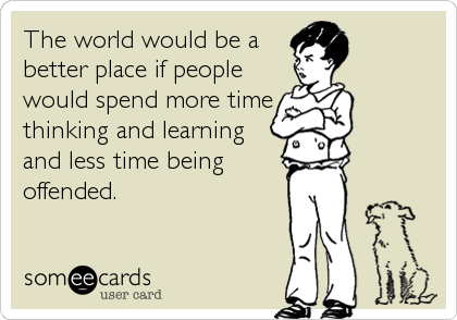 The world would be a better place if people would spend more time thinking and learning and less time being offended.