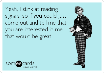 Yeah, I stink at reading signals, so if you could just come out and tell me that you are interested in me that would be great